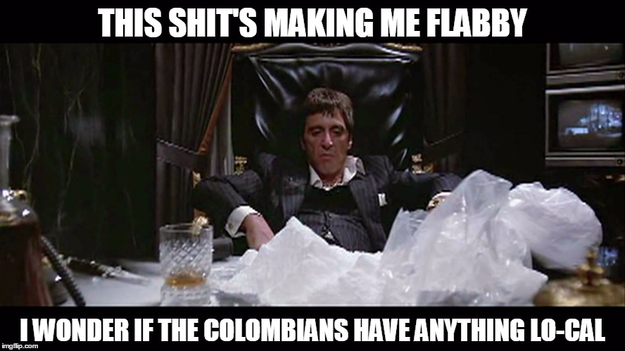 THIS SHIT'S MAKING ME FLABBY I WONDER IF THE COLOMBIANS HAVE ANYTHING LO-CAL | made w/ Imgflip meme maker