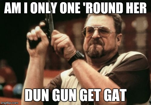 Am I The Only One Around Here Meme | AM I ONLY ONE 'ROUND HER DUN GUN GET GAT | image tagged in memes,am i the only one around here | made w/ Imgflip meme maker