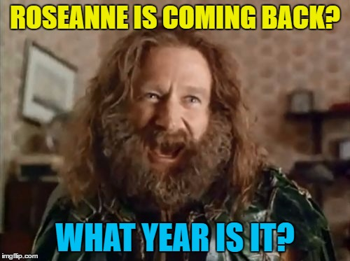 What next? Cheers? Home Improvement? Doogie Howser? | ROSEANNE IS COMING BACK? WHAT YEAR IS IT? | image tagged in memes,what year is it,roseanne,tv,sitcoms | made w/ Imgflip meme maker