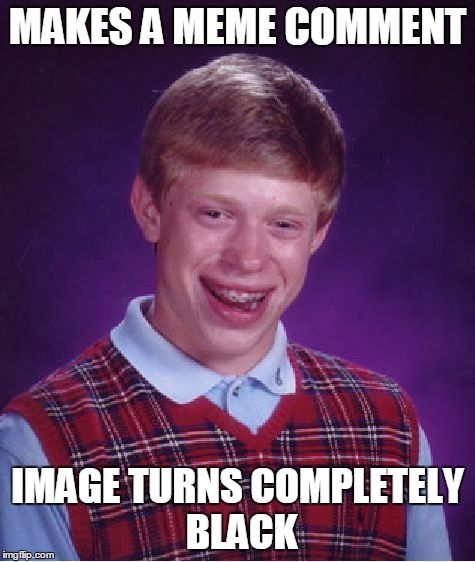 Bad Luck Brian Meme | MAKES A MEME COMMENT IMAGE TURNS COMPLETELY BLACK | image tagged in memes,bad luck brian | made w/ Imgflip meme maker