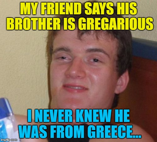 Greece is the word... :) | MY FRIEND SAYS HIS BROTHER IS GREGARIOUS I NEVER KNEW HE WAS FROM GREECE... | image tagged in memes,10 guy,greece,gregarious | made w/ Imgflip meme maker