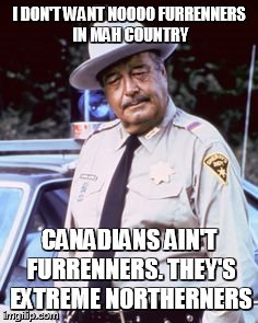 I DON'T WANT NOOOO FURRENNERS IN MAH COUNTRY CANADIANS AIN'T FURRENNERS. THEY'S EXTREME NORTHERNERS | made w/ Imgflip meme maker