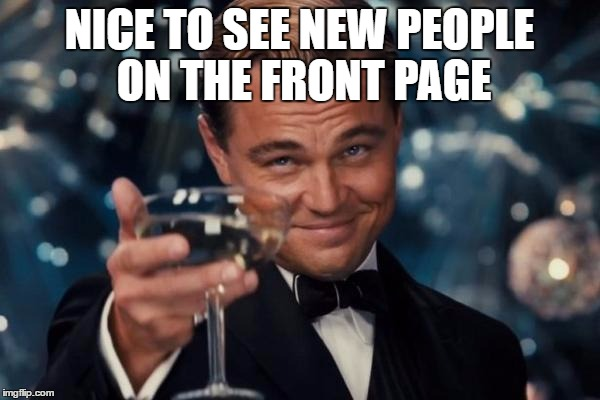 Leonardo Dicaprio Cheers Meme | NICE TO SEE NEW PEOPLE ON THE FRONT PAGE | image tagged in memes,leonardo dicaprio cheers | made w/ Imgflip meme maker
