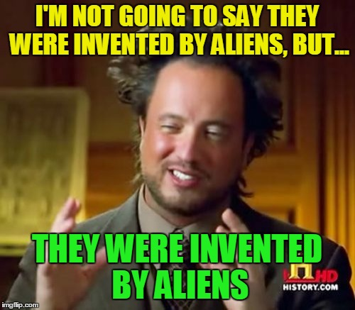 Ancient Aliens Meme | I'M NOT GOING TO SAY THEY WERE INVENTED BY ALIENS, BUT... THEY WERE INVENTED BY ALIENS | image tagged in memes,ancient aliens | made w/ Imgflip meme maker