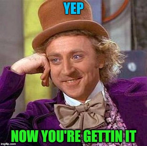 Creepy Condescending Wonka Meme | YEP NOW YOU'RE GETTIN IT | image tagged in memes,creepy condescending wonka | made w/ Imgflip meme maker