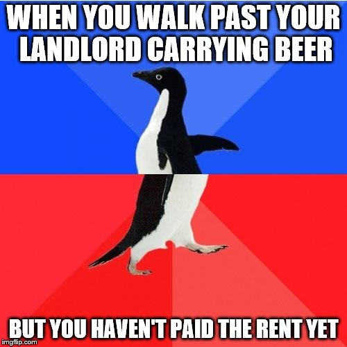 Socially Awkward Awesome Penguin Meme | WHEN YOU WALK PAST YOUR LANDLORD CARRYING BEER BUT YOU HAVEN'T PAID THE RENT YET | image tagged in memes,socially awkward awesome penguin | made w/ Imgflip meme maker