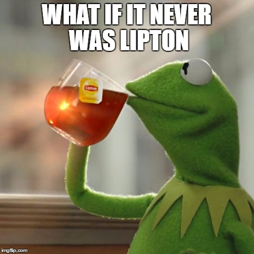 But Thats None Of My Business Meme | WHAT IF IT NEVER WAS LIPTON | image tagged in memes,but thats none of my business,kermit the frog | made w/ Imgflip meme maker