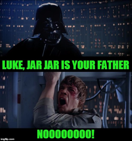 When George Lucas took a big old shit on Star Wars. | LUKE, JAR JAR IS YOUR FATHER NOOOOOOOO! | image tagged in memes,star wars no | made w/ Imgflip meme maker