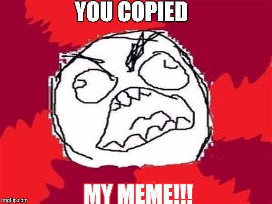 YOU COPIED MY MEME!!! | made w/ Imgflip meme maker