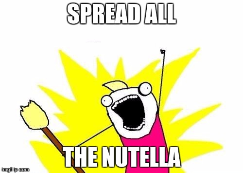 X All The Y Meme | SPREAD ALL THE NUTELLA | image tagged in memes,x all the y | made w/ Imgflip meme maker