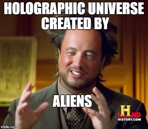 Ancient Aliens Meme | HOLOGRAPHIC UNIVERSE CREATED BY ALIENS | image tagged in memes,ancient aliens | made w/ Imgflip meme maker