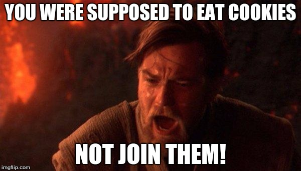 You Were The Chosen One (Star Wars) Meme | YOU WERE SUPPOSED TO EAT COOKIES NOT JOIN THEM! | image tagged in memes,you were the chosen one star wars | made w/ Imgflip meme maker