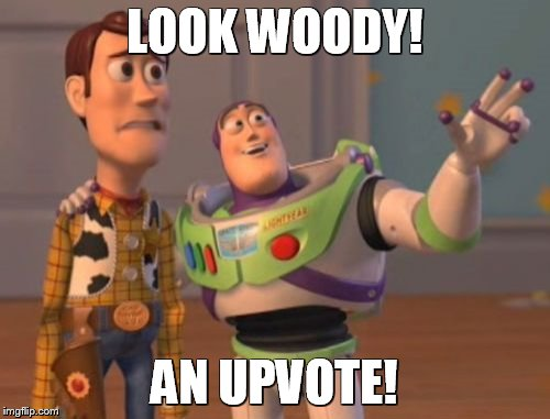 LOOK WOODY! AN UPVOTE! | image tagged in memes,x x everywhere | made w/ Imgflip meme maker
