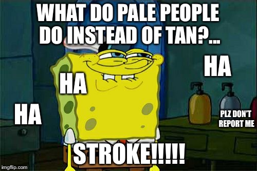 Plz spongebob, don't get me reported | WHAT DO PALE PEOPLE DO INSTEAD OF TAN?... STROKE!!!!! HA HA HA PLZ DON'T REPORT ME | image tagged in memes,dont you squidward | made w/ Imgflip meme maker