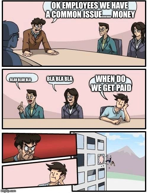 Never ask to early | OK EMPLOYEES WE HAVE A COMMON ISSUE...... MONEY BLAH BLAH BLA BLA BLA BLA WHEN DO WE GET PAID | image tagged in memes,boardroom meeting suggestion | made w/ Imgflip meme maker