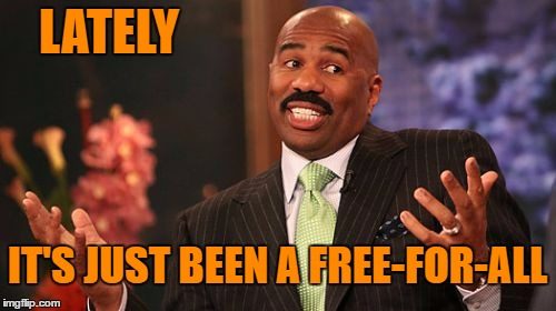 Steve Harvey Meme | LATELY IT'S JUST BEEN A FREE-FOR-ALL | image tagged in memes,steve harvey | made w/ Imgflip meme maker