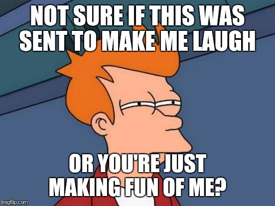 Futurama Fry Meme | NOT SURE IF THIS WAS SENT TO MAKE ME LAUGH OR YOU'RE JUST MAKING FUN OF ME? | image tagged in memes,futurama fry | made w/ Imgflip meme maker