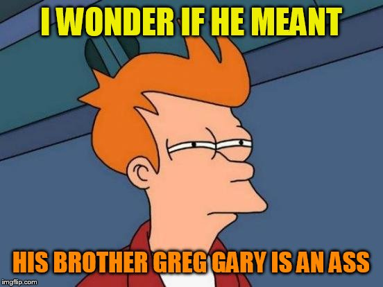 Futurama Fry Meme | I WONDER IF HE MEANT HIS BROTHER GREG GARY IS AN ASS | image tagged in memes,futurama fry | made w/ Imgflip meme maker