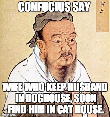 confucius | CONFUCIUS SAY WIFE WHO KEEP HUSBAND IN DOGHOUSE, SOON FIND HIM IN CAT HOUSE. | image tagged in confucius | made w/ Imgflip meme maker