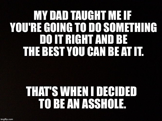 Black background  |  MY DAD TAUGHT ME IF YOU'RE GOING TO DO SOMETHING DO IT RIGHT AND BE THE BEST YOU CAN BE AT IT. THAT'S WHEN I DECIDED TO BE AN ASSHOLE. | image tagged in black background | made w/ Imgflip meme maker