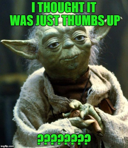 Star Wars Yoda Meme | I THOUGHT IT WAS JUST THUMBS UP ???????? | image tagged in memes,star wars yoda | made w/ Imgflip meme maker
