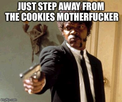 Say That Again I Dare You Meme | JUST STEP AWAY FROM THE COOKIES MOTHERF**KER | image tagged in memes,say that again i dare you | made w/ Imgflip meme maker