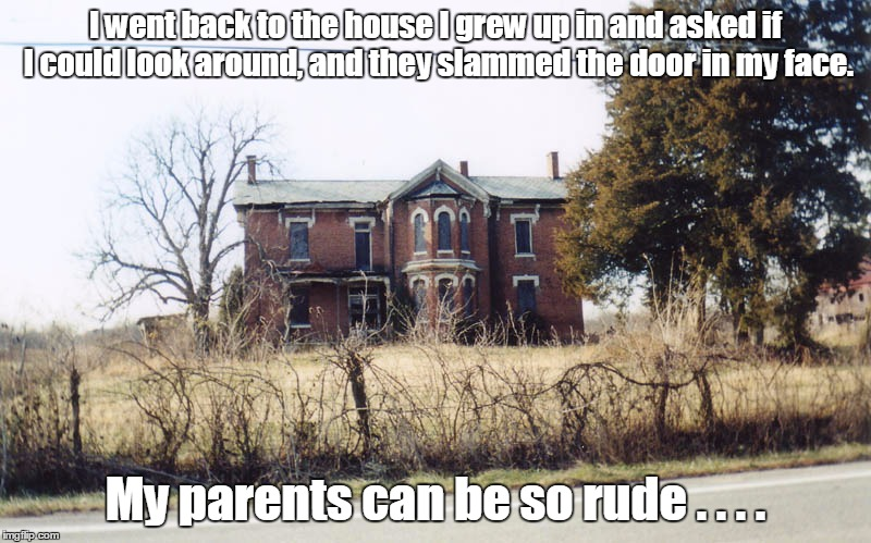 Ah, the memories! | I went back to the house I grew up in and asked if I could look around, and they slammed the door in my face. My parents can be so rude . .  | image tagged in memes,when you think your parents are mean | made w/ Imgflip meme maker