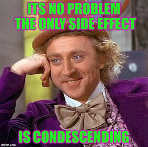 Creepy Condescending Wonka Meme | ITS NO PROBLEM THE ONLY SIDE EFFECT IS CONDESCENDING | image tagged in memes,creepy condescending wonka | made w/ Imgflip meme maker