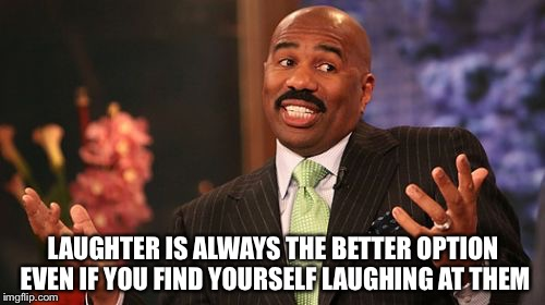 Steve Harvey Meme | LAUGHTER IS ALWAYS THE BETTER OPTION EVEN IF YOU FIND YOURSELF LAUGHING AT THEM | image tagged in memes,steve harvey | made w/ Imgflip meme maker