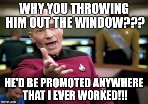 Picard Wtf Meme | WHY YOU THROWING HIM OUT THE WINDOW??? HE'D BE PROMOTED ANYWHERE THAT I EVER WORKED!!! | image tagged in memes,picard wtf | made w/ Imgflip meme maker