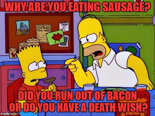 You hate bacon? DIE!!!!!!!!!!!!!!!!!!!!!!!! -Bacon Week | WHY ARE YOU EATING SAUSAGE? DID YOU RUN OUT OF BACON OR DO YOU HAVE A DEATH WISH? | image tagged in bacon up that sausage | made w/ Imgflip meme maker