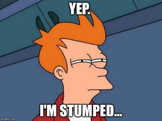 Futurama Fry Meme | YEP. I'M STUMPED... | image tagged in memes,futurama fry | made w/ Imgflip meme maker