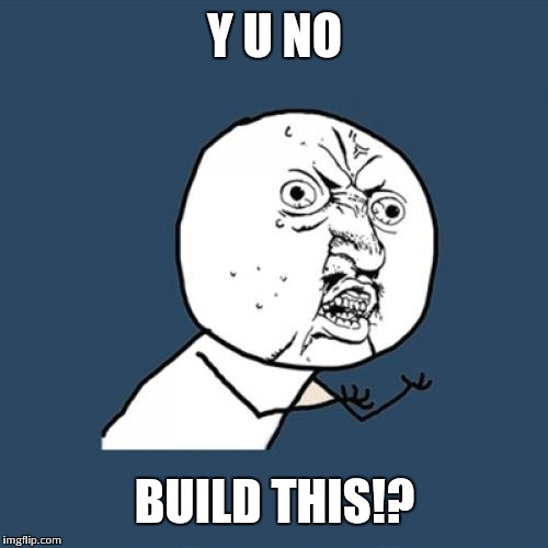 Y U No Meme | Y U NO BUILD THIS!? | image tagged in memes,y u no | made w/ Imgflip meme maker