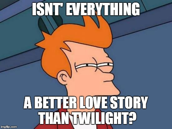 Futurama Fry Meme | ISNT' EVERYTHING A BETTER LOVE STORY THAN TWILIGHT? | image tagged in memes,futurama fry | made w/ Imgflip meme maker