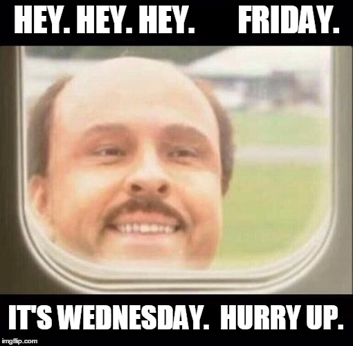Wednesday, The Monday of the Middle of the Week | HEY. HEY. HEY.       FRIDAY. IT'S WEDNESDAY.  HURRY UP. | image tagged in last guy,hurry up,friday,wednesday,airplane,funny | made w/ Imgflip meme maker