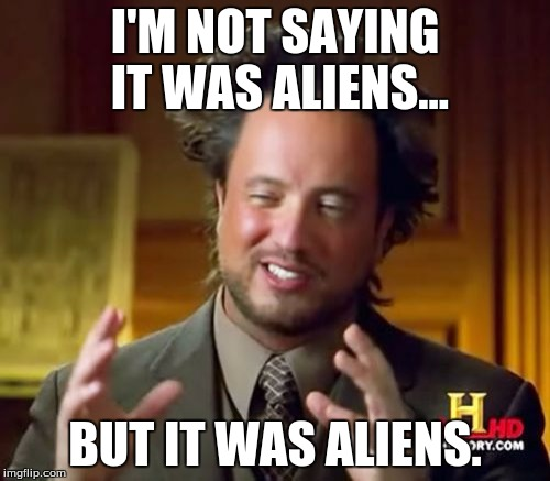 Ancient Aliens Meme | I'M NOT SAYING IT WAS ALIENS... BUT IT WAS ALIENS. | image tagged in memes,ancient aliens | made w/ Imgflip meme maker