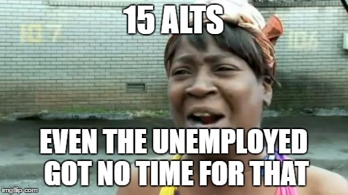 Aint Nobody Got Time For That Meme | 15 ALTS EVEN THE UNEMPLOYED GOT NO TIME FOR THAT | image tagged in memes,aint nobody got time for that | made w/ Imgflip meme maker