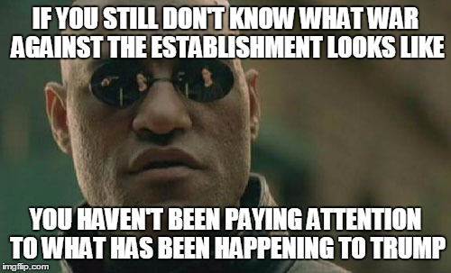 Matrix Morpheus Meme | IF YOU STILL DON'T KNOW WHAT WAR AGAINST THE ESTABLISHMENT LOOKS LIKE YOU HAVEN'T BEEN PAYING ATTENTION TO WHAT HAS BEEN HAPPENING TO TRUMP | image tagged in memes,matrix morpheus | made w/ Imgflip meme maker