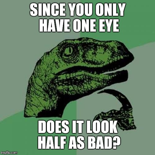 Philosoraptor Meme | SINCE YOU ONLY HAVE ONE EYE DOES IT LOOK HALF AS BAD? | image tagged in memes,philosoraptor | made w/ Imgflip meme maker