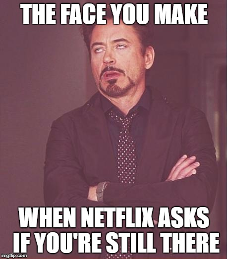 Face You Make Robert Downey Jr Meme | THE FACE YOU MAKE WHEN NETFLIX ASKS IF YOU'RE STILL THERE | image tagged in memes,face you make robert downey jr | made w/ Imgflip meme maker