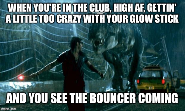 Jurassic Park - Running Late | WHEN YOU'RE IN THE CLUB, HIGH AF, GETTIN' A LITTLE TOO CRAZY WITH YOUR GLOW STICK AND YOU SEE THE BOUNCER COMING | image tagged in jurassic park - running late | made w/ Imgflip meme maker