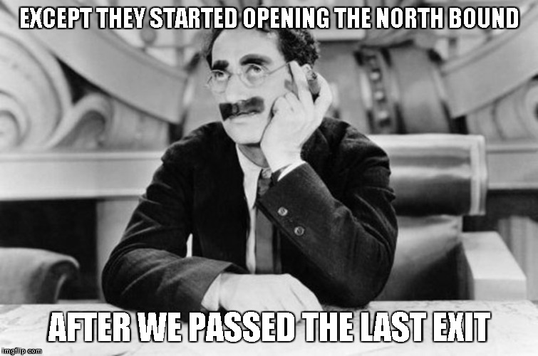 Groucho Marx | EXCEPT THEY STARTED OPENING THE NORTH BOUND AFTER WE PASSED THE LAST EXIT | image tagged in groucho marx | made w/ Imgflip meme maker