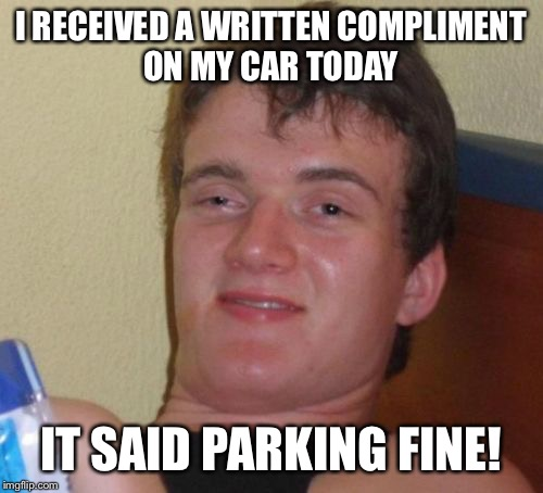 I didn't know police handed out written compliments  | I RECEIVED A WRITTEN COMPLIMENT ON MY CAR TODAY IT SAID PARKING FINE! | image tagged in memes,10 guy,funny | made w/ Imgflip meme maker