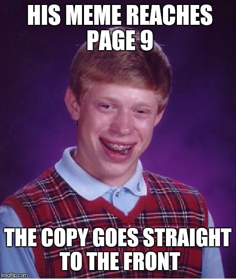 Bad Luck Brian Meme | HIS MEME REACHES PAGE 9 THE COPY GOES STRAIGHT TO THE FRONT | image tagged in memes,bad luck brian | made w/ Imgflip meme maker