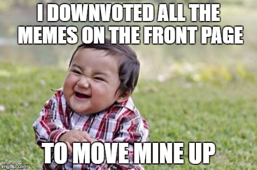 Evil Toddler Meme | I DOWNVOTED ALL THE MEMES ON THE FRONT PAGE TO MOVE MINE UP | image tagged in memes,evil toddler | made w/ Imgflip meme maker