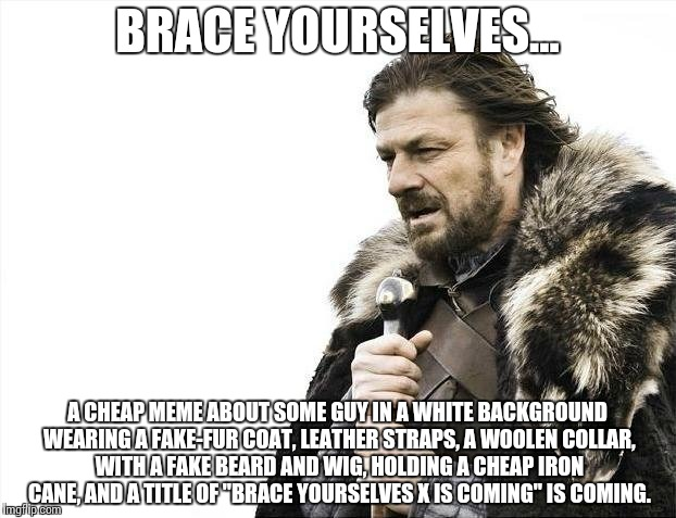 So true, though. | BRACE YOURSELVES... A CHEAP MEME ABOUT SOME GUY IN A WHITE BACKGROUND WEARING A FAKE-FUR COAT, LEATHER STRAPS, A WOOLEN COLLAR, WITH A FAKE  | image tagged in memes,brace yourselves x is coming | made w/ Imgflip meme maker