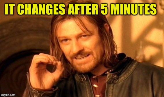 One Does Not Simply Meme | IT CHANGES AFTER 5 MINUTES | image tagged in memes,one does not simply | made w/ Imgflip meme maker