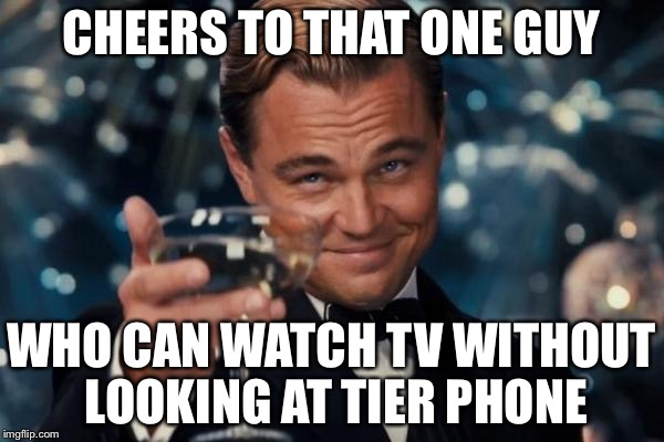 Leonardo Dicaprio Cheers Meme | CHEERS TO THAT ONE GUY WHO CAN WATCH TV WITHOUT LOOKING AT TIER PHONE | image tagged in memes,leonardo dicaprio cheers | made w/ Imgflip meme maker