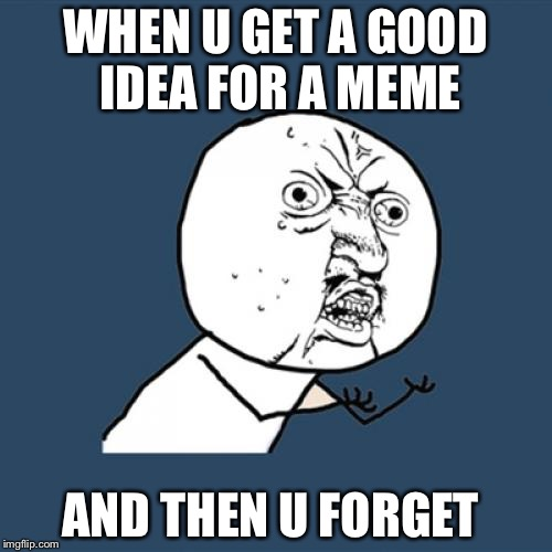 Y U No Meme | WHEN U GET A GOOD IDEA FOR A MEME AND THEN U FORGET | image tagged in memes,y u no | made w/ Imgflip meme maker