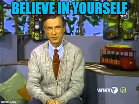 Mr Rogers | BELIEVE IN YOURSELF | image tagged in mr rogers | made w/ Imgflip meme maker